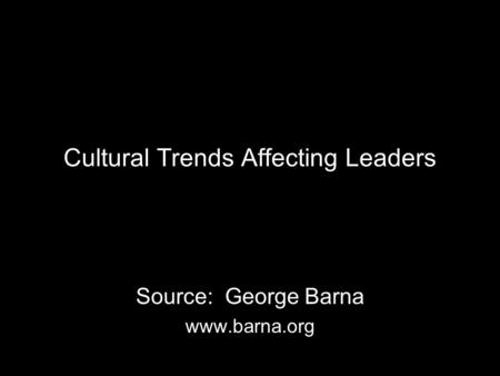 Cultural Trends Affecting Leaders Source: George Barna www.barna.org.