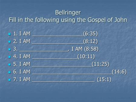 Bellringer Fill in the following using the Gospel of John 1. I AM __________________(6:35) 1. I AM __________________(6:35) 2. I AM __________________(8:12)