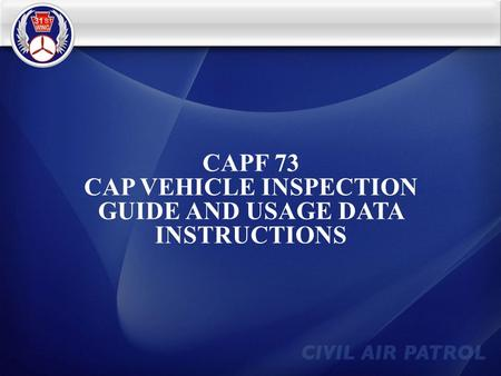 CAPF 73 CAP VEHICLE INSPECTION GUIDE AND USAGE DATA INSTRUCTIONS.