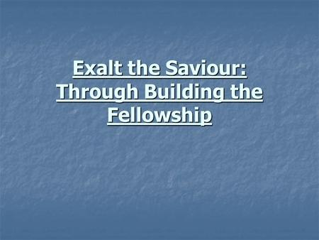 Exalt the Saviour: Through Building the Fellowship.