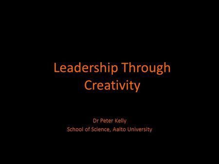 Leadership Through Creativity Dr Peter Kelly School of Science, Aalto University.