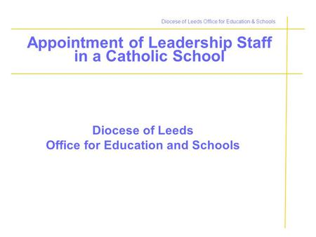 Diocese of Leeds Office for Education & Schools Appointment of Leadership Staff in a Catholic School Diocese of Leeds Office for Education and Schools.