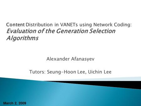 Alexander Afanasyev Tutors: Seung-Hoon Lee, Uichin Lee Content Distribution in VANETs using Network Coding: Evaluation of the Generation Selection Algorithms.