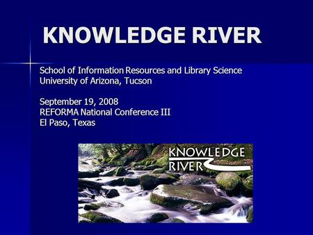 KNOWLEDGE RIVER School of Information Resources and Library Science University of Arizona, Tucson September 19, 2008 REFORMA National Conference III El.