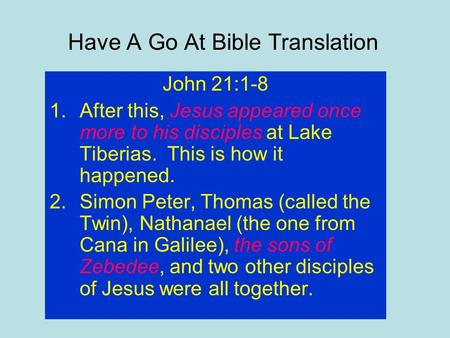 Have A Go At Bible Translation John 21:1-8 1.After this, Jesus appeared once more to his disciples at Lake Tiberias. This is how it happened. 2.Simon Peter,