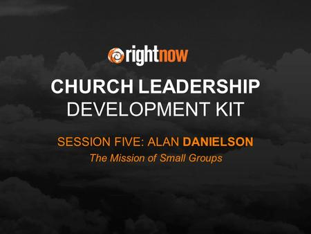 CHURCH LEADERSHIP DEVELOPMENT KIT SESSION FIVE: ALAN DANIELSON The Mission of Small Groups.