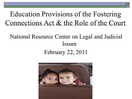 Education Provisions of the Fostering Connections Act & the Role of the Court National Resource Center on Legal and Judicial Issues February 22, 2011.