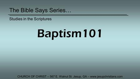 The Bible Says Series… CHURCH OF CHRIST – 567 E. Walnut St. Jesup, GA – www.jesupchristians.com Studies in the Scriptures Baptism101.