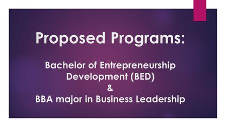 Proposed Programs: Bachelor of Entrepreneurship Development (BED) & BBA major in Business Leadership.