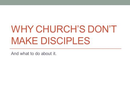 WHY CHURCH'S DON'T MAKE DISCIPLES And what to do about it.