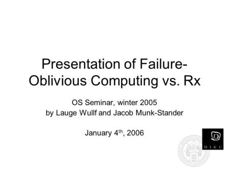 Presentation of Failure- Oblivious Computing vs. Rx OS Seminar, winter 2005 by Lauge Wullf and Jacob Munk-Stander January 4 th, 2006.