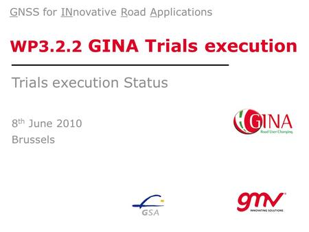 WP3.2.2 GINA Trials execution Trials execution Status 8 th June 2010 Brussels GNSS for INnovative Road Applications.