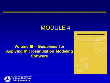 U.S. Department of Transportation Federal Highway Administration MODULE 4 Volume III – Guidelines for Applying Microsimulation Modeling Software.