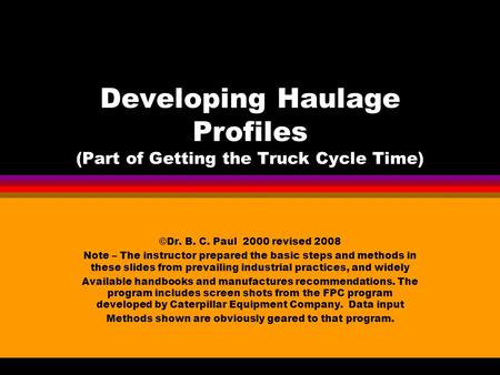 Developing Haulage Profiles (Part of Getting the Truck Cycle Time) ©Dr. B. C. Paul 2000 revised 2008 Note – The instructor prepared the basic steps and.