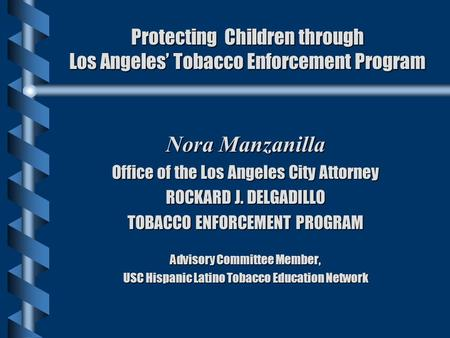 Protecting Children through Los Angeles' Tobacco Enforcement Program Nora Manzanilla Office of the Los Angeles City Attorney ROCKARD J. DELGADILLO TOBACCO.