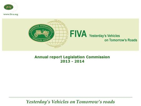 Www.fiva.org Yesterday's Vehicles on Tomorrow's roads Annual report Legislation Commission 2013 - 2014.