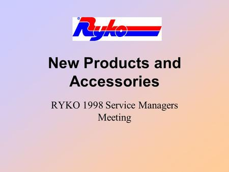 New Products and Accessories RYKO 1998 Service Managers Meeting.