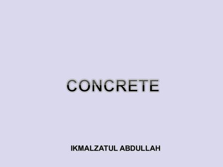 IKMALZATUL ABDULLAH. CONCRETE Concrete is a very important and integral part of our modern world Construction. Concrete is a composite material: Coarse.