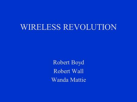 WIRELESS REVOLUTION Robert Boyd Robert Wall Wanda Mattie.