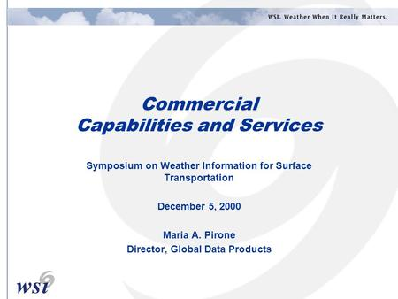Commercial Capabilities and Services Symposium on Weather Information for Surface Transportation December 5, 2000 Maria A. Pirone Director, Global Data.
