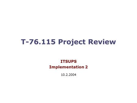 T-76.115 Project Review ITSUPS Implementation 2 10.2.2004.