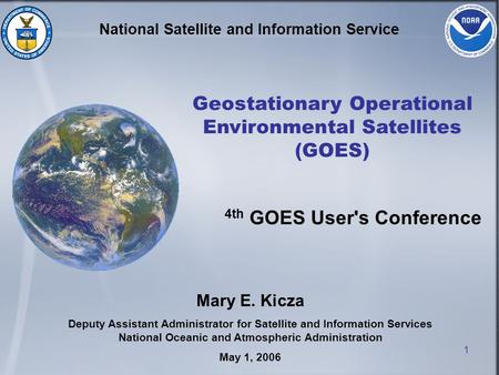 1 National Satellite and Information Service Geostationary Operational Environmental Satellites (GOES) Mary E. Kicza Deputy Assistant Administrator for.