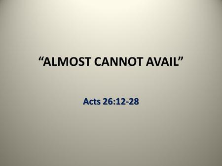 """ALMOST CANNOT AVAIL"" Acts 26:12-28. The Father's Will Obedience to the faith; the obedience of faith Obedience to the faith; the obedience of faith –"