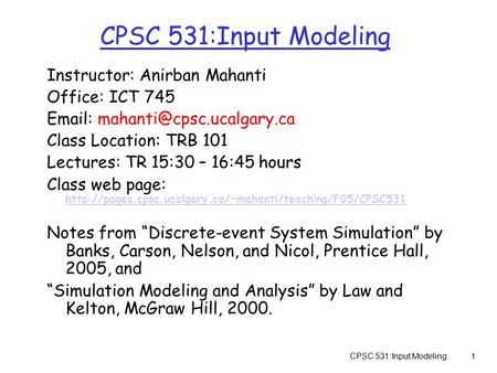 CPSC 531:Input Modeling1 Instructor: Anirban Mahanti Office: ICT 745   Class Location: TRB 101 Lectures: TR 15:30 – 16:45.