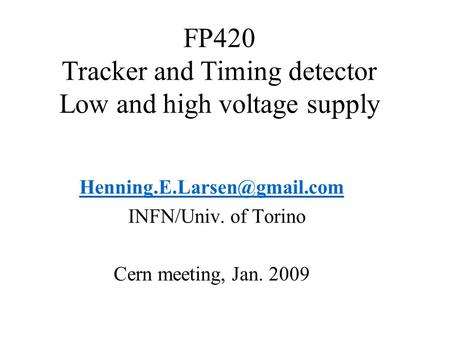 FP420 Tracker and Timing detector Low and high voltage supply INFN/Univ. of Torino Cern meeting, Jan. 2009.