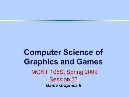 1 Computer Science of Graphics and Games MONT 105S, Spring 2009 Session 23 Game Graphics II.