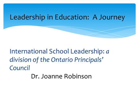 Leadership in Education: A Journey International School Leadership: a division of the Ontario Principals' Council Dr. Joanne Robinson.