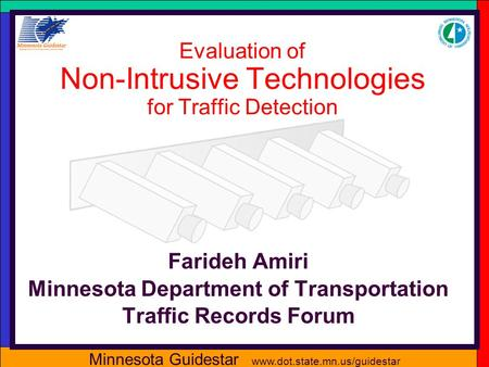 Minnesota Guidestar www.dot.state.mn.us/guidestar Evaluation of Non-Intrusive Technologies for Traffic Detection Farideh Amiri Minnesota Department of.