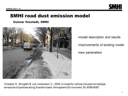 NORTRIP- 2010 11 16 1 SMHI road dust emission model Gunnar Omstedt, SMHI model description and results improvements of existing model new parameters Omstedt,