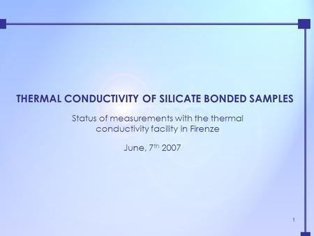 1 THERMAL CONDUCTIVITY OF SILICATE BONDED SAMPLES Status of measurements with the thermal conductivity facility in Firenze June, 7 th 2007.