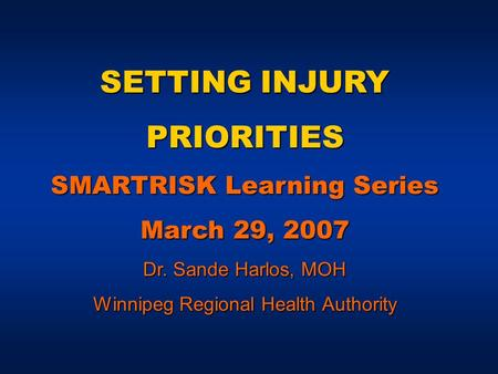 SETTING INJURY PRIORITIES SMARTRISK Learning Series March 29, 2007 Dr. Sande Harlos, MOH Winnipeg Regional Health Authority.