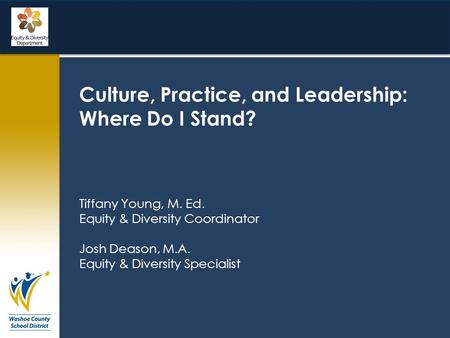Culture, Practice, and Leadership: Where Do I Stand? Tiffany Young, M. Ed. Equity & Diversity Coordinator Josh Deason, M.A. Equity & Diversity Specialist.