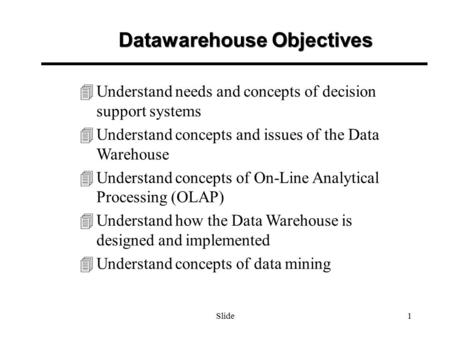 Slide1 4Understand needs and concepts of decision support systems 4Understand concepts and issues of the Data Warehouse 4Understand concepts of On-Line.