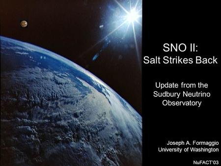 SNO II: Salt Strikes Back Joseph A. Formaggio University of Washington NuFACT'03 Update from the Sudbury Neutrino Observatory.