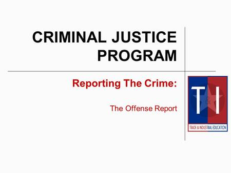 CRIMINAL JUSTICE PROGRAM Reporting The Crime: The Offense Report.