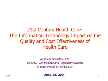 1 21st Century Health Care: The Information Technology Impact on the Quality and Cost Effectiveness of Health Care William S. Bernstein, Esq. Co-Chair,
