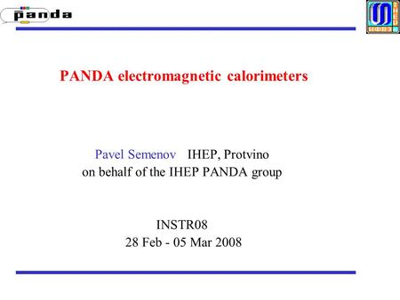 PANDA electromagnetic calorimeters Pavel Semenov IHEP, Protvino on behalf of the IHEP PANDA group INSTR08 28 Feb - 05 Mar 2008.