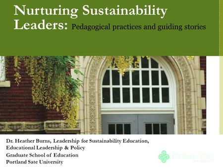 Nurturing Sustainability Leaders: Pedagogical practices and guiding stories Dr. Heather Burns, Leadership for Sustainability Education, Educational Leadership.