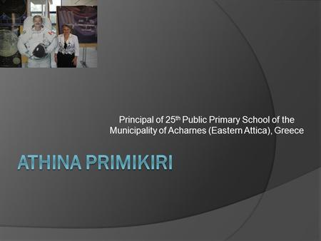 Principal of 25 th Public Primary School of the Municipality of Acharnes (Eastern Attica), Greece.