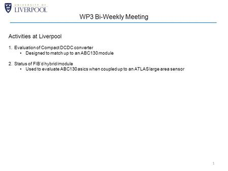 1 WP3 Bi-Weekly Meeting Activities at Liverpool 1.Evaluation of Compact DCDC converter Designed to match up to an ABC130 module 2.Status of FIB'd hybrid/module.