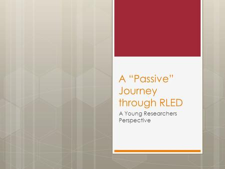 "A ""Passive"" Journey through RLED A Young Researchers Perspective."