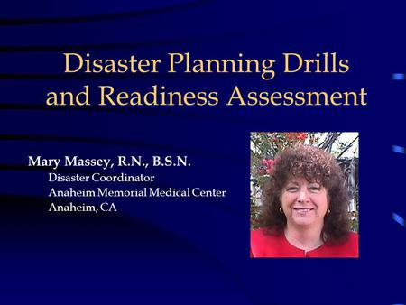 Disaster Planning Drills and Readiness Assessment Mary Massey, R.N., B.S.N. Disaster Coordinator Anaheim Memorial Medical Center Anaheim, CA.