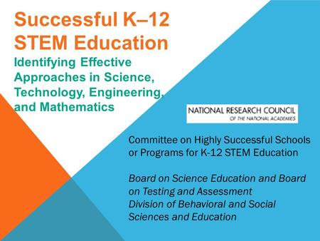 Successful K–12 STEM Education Identifying Effective Approaches in Science, Technology, Engineering, and Mathematics Committee on Highly Successful Schools.