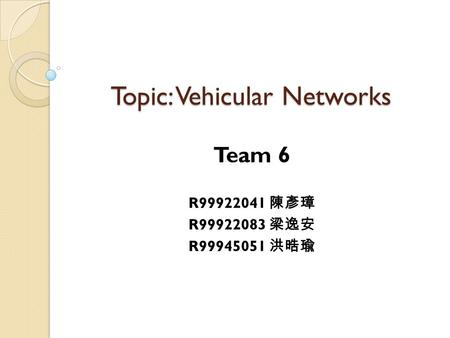 Topic: Vehicular Networks Team 6 R99922041 陳彥璋 R99922083 梁逸安 R99945051 洪晧瑜.