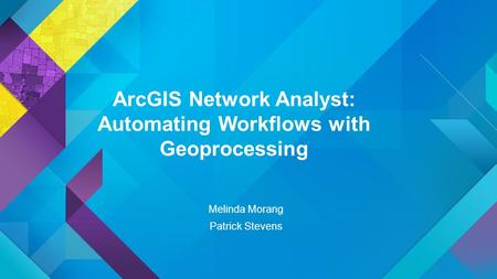 ArcGIS Network Analyst: Automating Workflows with Geoprocessing Melinda Morang Patrick Stevens.