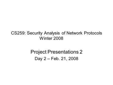CS259: Security Analysis of Network Protocols Winter 2008 Project Presentations 2 Day 2 – Feb. 21, 2008.